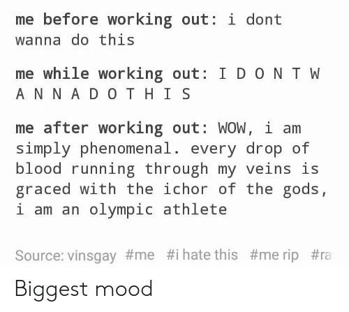 Mood, Phenomenal, and Working Out: me before working out: i dont  wanna do this  me while working out: I D ON T W  A N N A DO T HI S  me after working out: WOW, i arm  Simply phenomenal, every drop of  blood running through my veins is  graced with the ichor of the gods,  i am an olympic athlete  Source: vinsgay#me #1 hate this Biggest mood