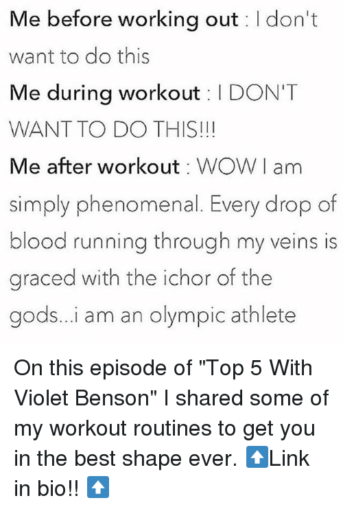 "Phenomenal, Working Out, and Best: Me before working out I don't  want to do this  Me during workout I DON'T  WANT TO DO THIS!!!  Me after workout WOWI am  simply phenomenal. Every drop of  blood running through my veins is  graced with the ichor of the  gods...i am an olympic athlete On this episode of ""Top 5 With Violet Benson"" I shared some of my workout routines to get you in the best shape ever. ⬆️Link in bio!! ⬆️"