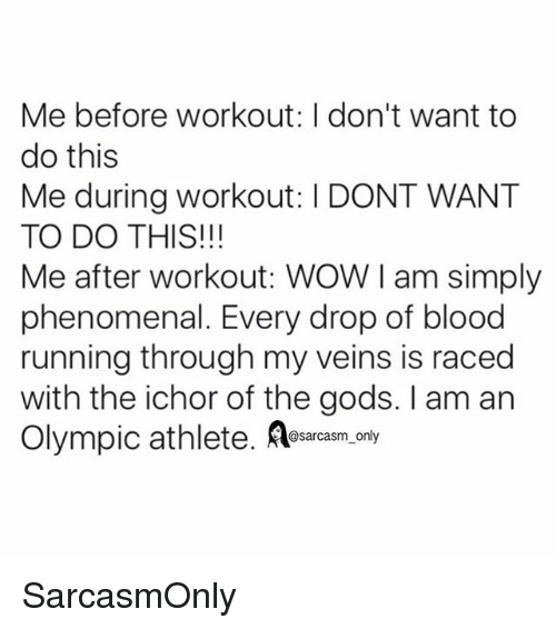 Funny, Memes, and Phenomenal: Me before workout: I don't want to  do this  Me during workout: I DONT WANT  TO DO THIS!!!  Me after workout: WOW I am simply  phenomenal. Every drop of blood  running through my veins is raced  with the ichor of the gods. I am an  Olympic athlete. Aearcasm,.any SarcasmOnly