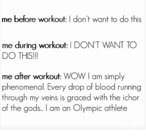 Phenomenal, Wow, and Running: me before workout: I don't want to do this  me during workout: I DON'T WANT TO  DO THIS!!  me after workout: WOW I am simply  phenomenal. Every drop of blood running  through my veins is graced with the ichor  of the gods.. l am an Olympic athlete