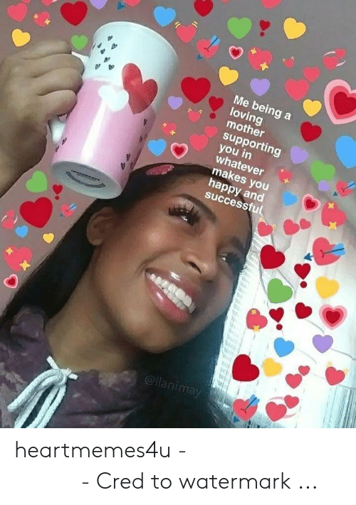 Heart Memes: Me being a  loving  mother  supporting  ?ミ  whatever  makes you  happy and  successfu  @llanimay heartmemes4u - 𝖜𝖍𝖔𝖑𝖊𝖘𝖔𝖒𝖊 𝖒𝖊𝖒𝖊𝖘 - Cred to watermark ...