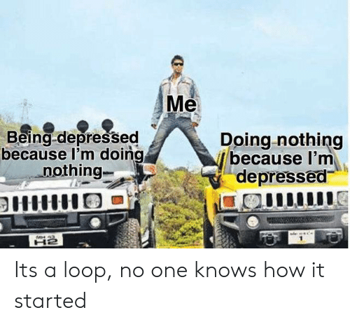 How, One, and Loop: Me  Being-depressed  because l'm doing  nothing-  Doing nothing  because I'm  depressed  MH 43 Its a loop, no one knows how it started