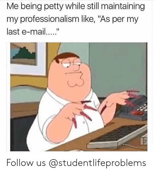 "Professionalism: Me being petty while still maintaining  my professionalism like, ""As per my  last e-ma Follow us @studentlifeproblems​"