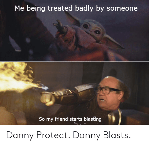Dank Memes, Friend, and Danny: Me being treated badly by someone  So my friend starts blasting Danny Protect. Danny Blasts.