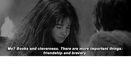 important things: Me? Books and cleverness. There are more important things:  friendship and bravery.