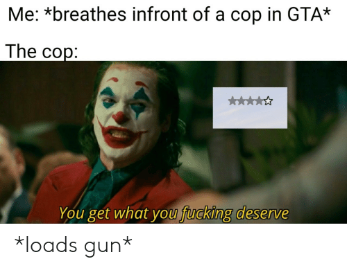 cop: Me: *breathes infront of a cop in GTA*  The cop:  k  You get what you fucking deserve *loads gun*