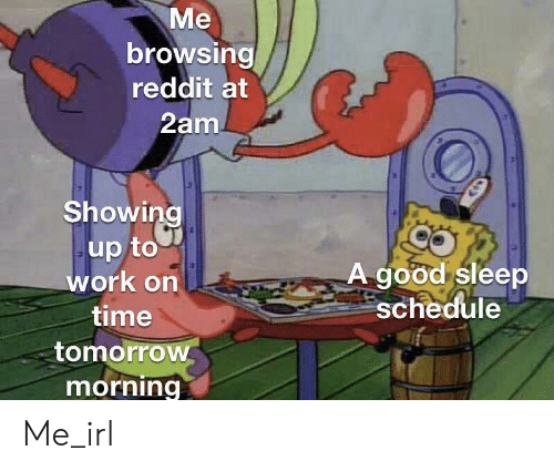 Reddit, Work, and Good: Me  browsing  reddit at  2am  Showing  up to  work on  A good sleep  schedule  time  tomorrow  morning Me_irl