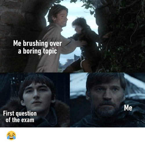 First, Question, and Exam: Me brushing over  a boring topic  Me  First question  of the exam 😂