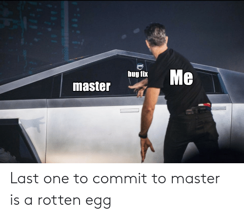 last one: Me  bug fix  master Last one to commit to master is a rotten egg
