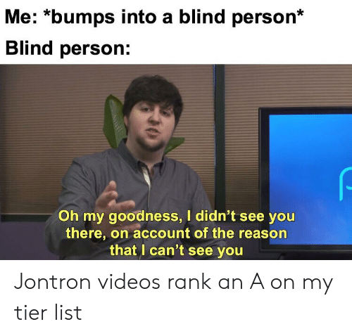 Videos, Dank Memes, and Reason: Me: *bumps into a blind person*  Blind person:  Oh my goodness, I didn't see you  there, on account of the reason  that I can't see you  0 Jontron videos rank an A on my tier list