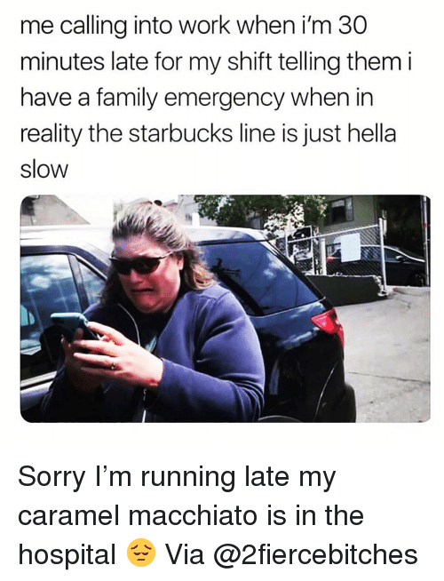 Running Late: me calling into work when i'm 30  minutes late for my shift telling them i  have a family emergency when in  reality the starbucks line is just hella  slow Sorry I'm running late my caramel macchiato is in the hospital 😔 Via @2fiercebitches