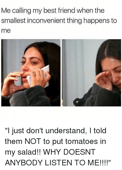 """Understanded: Me calling my best friend when the  smallest inconvenient thing happens to  me """"I just don't understand, I told them NOT to put tomatoes in my salad!! WHY DOESNT ANYBODY LISTEN TO ME!!!!"""""""