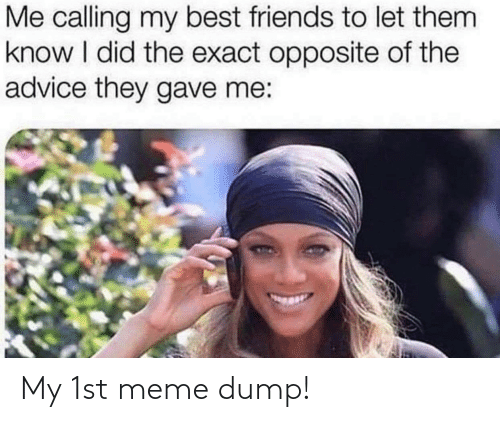Opposite: Me calling my best friends to let them  know I did the exact opposite of the  advice they gave me: My 1st meme dump!
