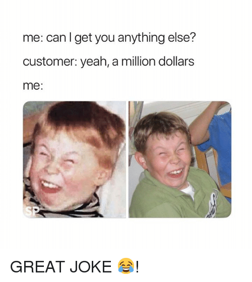 Yeah, Can, and You: me: can I get you anything else?  customer: yeah, a million dollars  me: GREAT JOKE 😂!