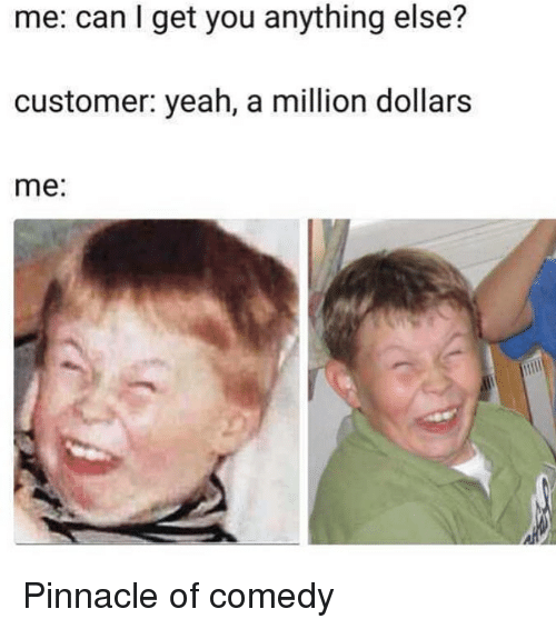 Funny, Yeah, and Pinnacle: me: can I get you anything else?  customer: yeah, a million dollars  me: Pinnacle of comedy