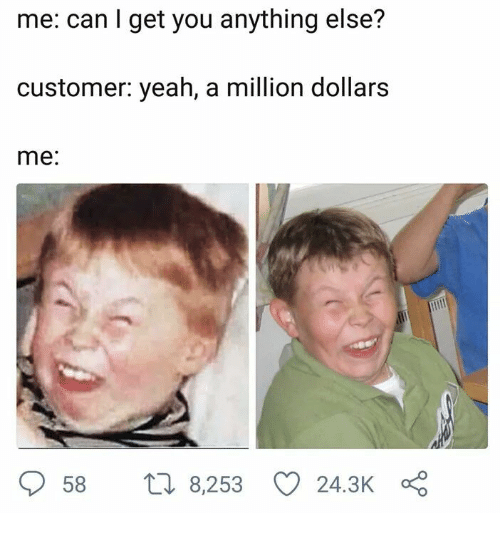 Yeah, Can, and You: me: can I get you anything else?  customer: yeah, a million dollarS  me:  58 t 8,253 243KÇ