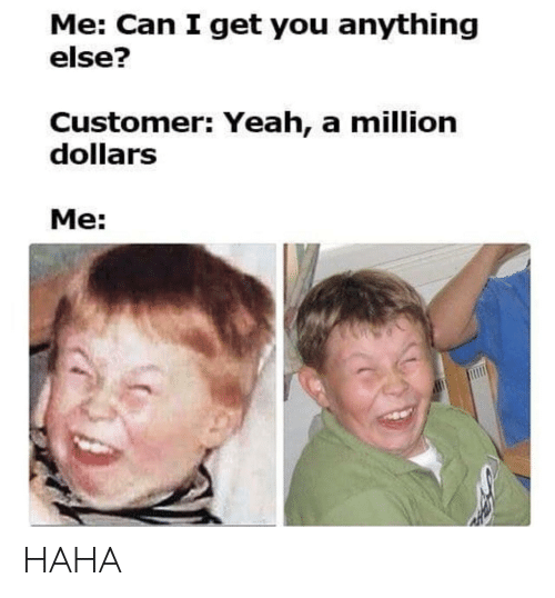 Yeah, Haha, and Can: Me: Can I get you anything  else?  Customer: Yeah, a million  dollarS  Me: HAHA
