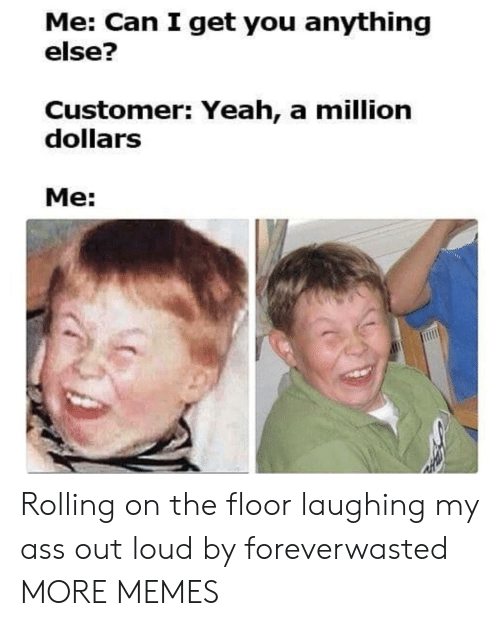 Ass, Dank, and Memes: Me: Can I get you anything  else?  Customer: Yeah, a million  dollarS  Me: Rolling on the floor laughing my ass out loud by foreverwasted MORE MEMES