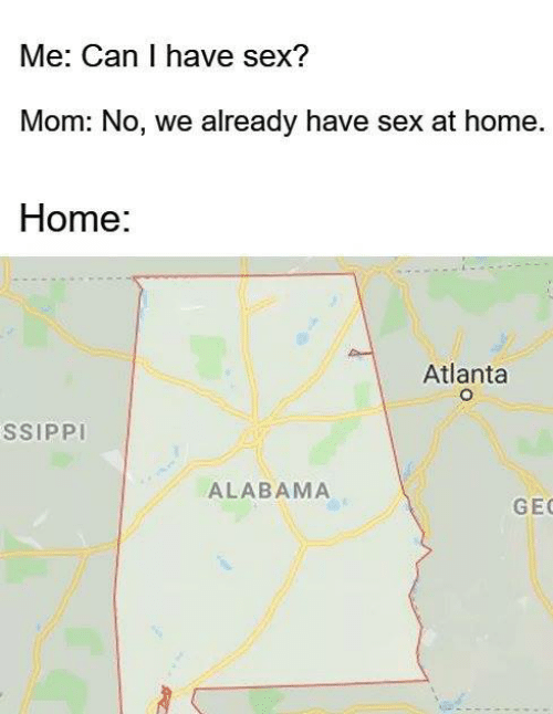 Can I Have: Me: Can I have sex?  Mom: No, we already have sex at home.  Home:  Atlanta  SSIPPI  ALABAMA  GE