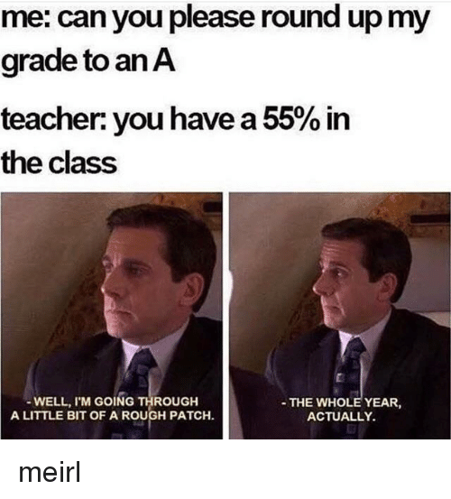 round up: me: can you please round up my  grade to an A  teacher you have a 55% in  the class  WELL, I'M GOING THROUGH  A LITTLE BIT OF A ROUGH PATCH.  THE WHOLE YEAR  ACTUALLY. meirl