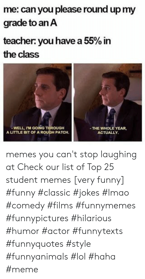 stop laughing: me: can you please round up my  grade to anA  teacher you have a 55% in  the class  WELL, rM GOING THROUGH  A LITTLE BIT OF A ROUGH PATCH  THE WHOLE YEAR,  ACTUALLY memes you can't stop laughing at  Check our list of Top 25 student memes [very funny] #funny #classic #jokes #lmao #comedy #films #funnymemes #funnypictures #hilarious #humor #actor #funnytexts #funnyquotes #style #funnyanimals #lol #haha #meme