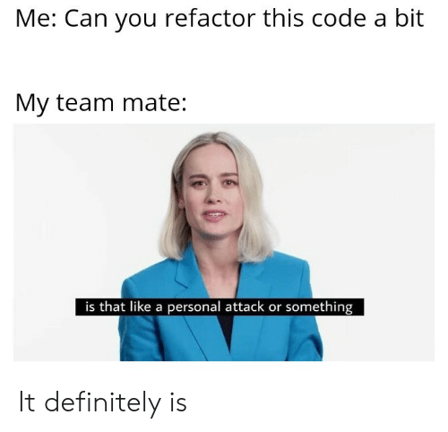 Definitely, Personal, and Code: Me: Can you refactor this code a bit  My team mate  is that like a personal attack or something It definitely is