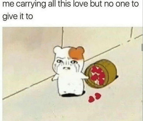 Love But: me carrying all this love but no one to  give it to