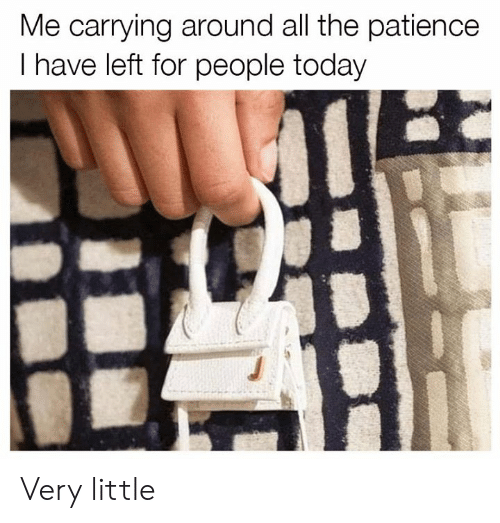 Dank, Patience, and Today: Me carrying around all the patience  I have left for people today Very little