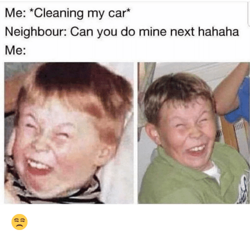 Funny, Mine, and Car: Me: *Cleaning my car*  Neighbour: Can you do mine next hahaha  Me: 😒