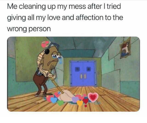 all my love: Me cleaning up my mess after tried  giving all my love and affection to the  wrong person  0