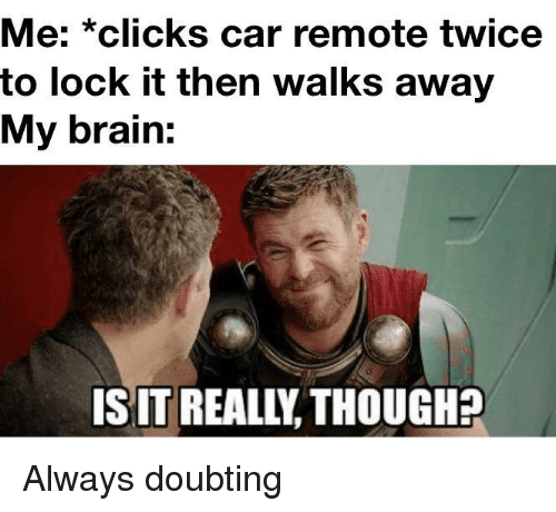 Brain, Car, and Lock: Me: *clicks car remote twice  to lock it then walks away  My brain  IS IT REALIY THOUGH? Always doubting
