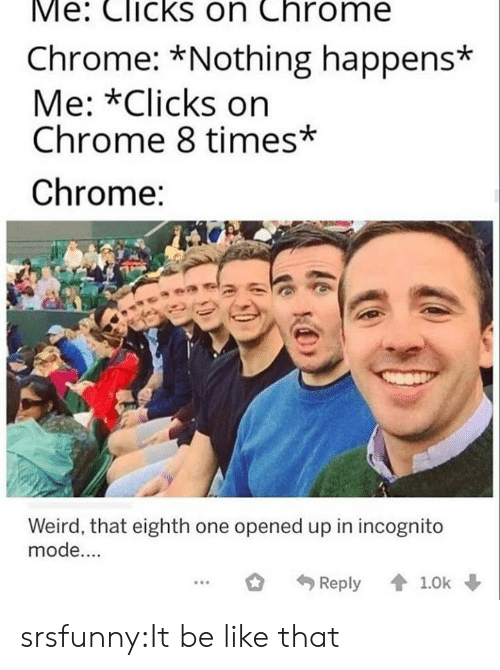 chrome: Me: Clicks on Chrome  Chrome: *Nothing happens*  Me: *Clicks on  Chrome 8 times*  Chrome:  Weird, that eighth one opened up in incognito  mode....  Reply 1.0k srsfunny:It be like that