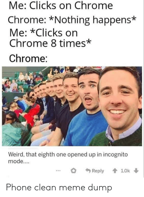 Chrome, Meme, and Phone: Me: Clicks on Chrome  Chrome: *Nothing happens*  Me: *Clicks on  Chrome 8 times*  Chrome:  Weird, that eighth one opened up in incognito  mode....  1.0k  Reply Phone clean meme dump