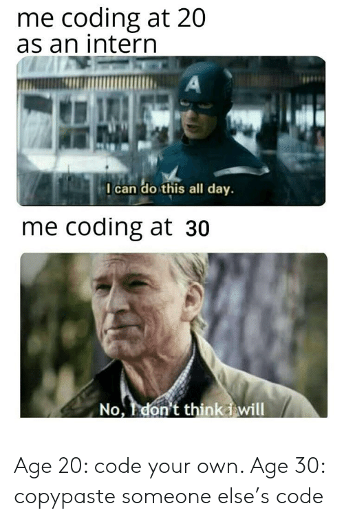 Code, Can, and Intern: me coding at 20  as an intern  A  I can do this all day.  me coding at 30  No, don't thinkiwill Age 20: code your own. Age 30: copypaste someone else's code