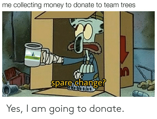 Money, Reddit, and Trees: me collecting money to donate to team trees  #TEAMTRE  spare change? Yes, I am going to donate.