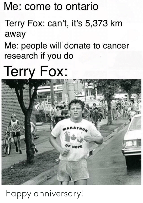 ontario: Me: come to ontariO  Terry Fox: can't, it's 5,373 km  away  Me: people will donate to cancer  research if you do  lerry FOX  OF HOPE happy anniversary!