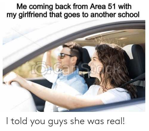 School, Girlfriend, and Back: Me coming back from Area 51 with  my girlfriend that goes to another school  OGanSto I told you guys she was real!