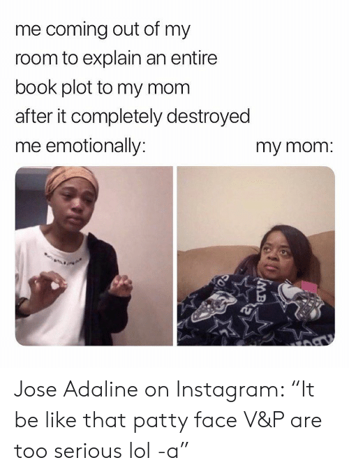 """Be Like, Instagram, and Lol: me coming out of my  room to explain an entire  book plot to my mom  after it completely destroyed  me emotionally:  my mom. Jose Adaline on Instagram: """"It be like that patty face V&P are too serious lol -a"""""""