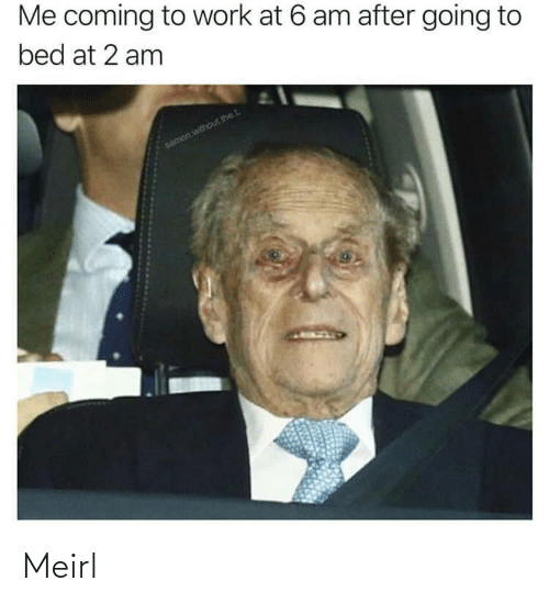 Going To Bed: Me coming to work at 6 am after going to  bed at 2 am  samon without thet. Meirl