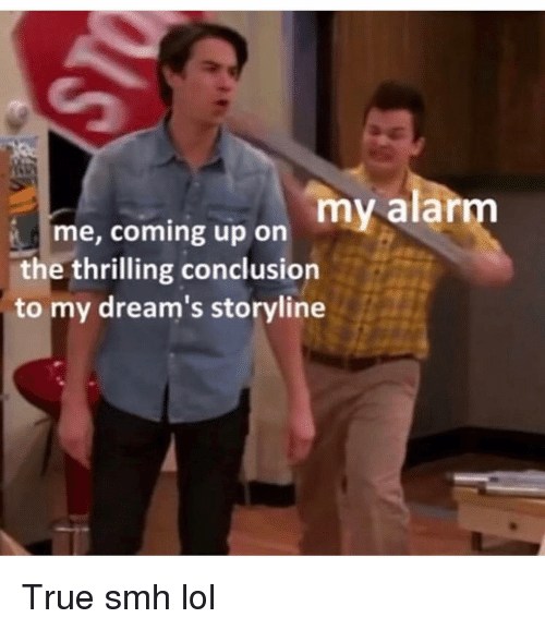 Funny, Lol, and Smh: me, coming up on my alarm  the thrilling conclusion  to my dream's storyline True smh lol
