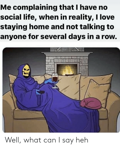 heh: Me complaining that I have no  social life, when in reality, I love  staying home and not talking to  anyone for several days in a row. Well, what can I say heh