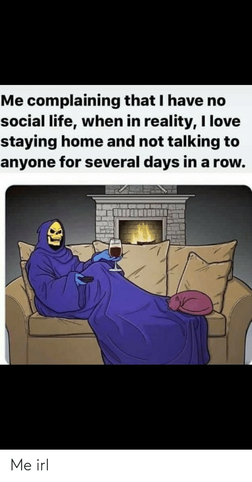 Row: Me complaining that I have no  social life, when in reality, I love  staying home and not talking to  anyone for several days in a row. Me irl