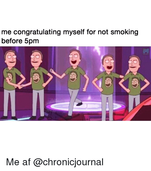 congratulating: me congratulating myself for not smoking  before 5pm  MARIJUANA.T Me af @chronicjournal