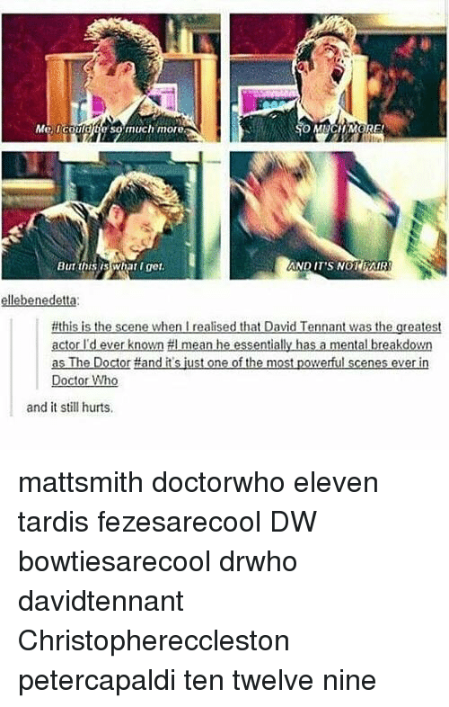 Doctor, Memes, and Doctor Who: Me, could te so much more  But this Wnat get.  AND IT'S NOT FAIR  #this is th  scene when realised that David  Tennant was the greatest  actor I'd ever known #I mean he essentially has a mental breakdown  as The Doctor Hand itsjust one of the most powerful scenes everin  Doctor Who  and it still hurts. mattsmith doctorwho eleven tardis fezesarecool DW bowtiesarecool drwho davidtennant Christophereccleston petercapaldi ten twelve nine