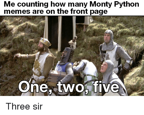 the-front-page: Me counting how many Monty Python  memes are on the front page  One, twofive Three sir