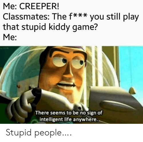 Life, Game, and Play: Me: CREEPER!  Classmates: The f*** you still play  that stupid kiddy game?  Me:  There seems to be no sign of  intelligent life anywhere. Stupid people….