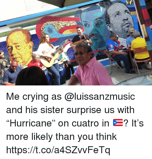 "Crying, Memes, and 🤖: Me crying as @luissanzmusic and his sister surprise us with ""Hurricane"" on cuatro in 🇵🇷? It's more likely than you think https://t.co/a4SZvvFeTq"