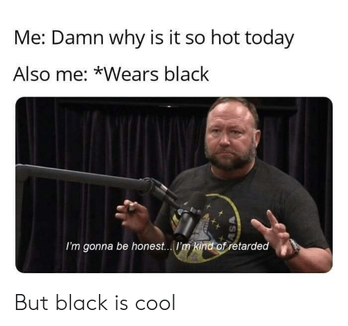Retarded, Black, and Cool: Me: Damn why is it so hot today  Also me: *Wears black  I'm gonna be honest....I'm kind of retarded  SA But black is cool
