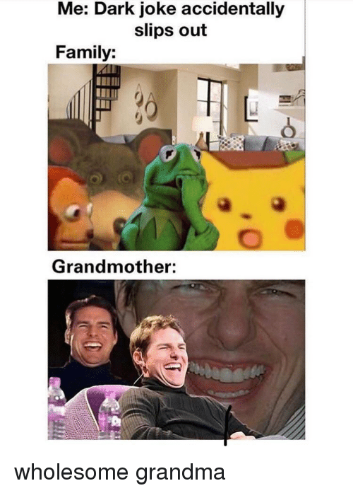 Family, Grandma, and Wholesome: Me: Dark joke accidentally  slips out  Family:  Grandmother: wholesome grandma