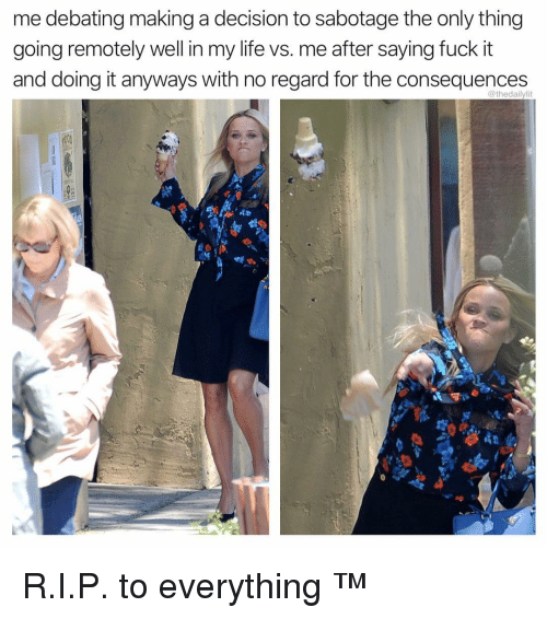 Life, Memes, and Fuck: me debating making a decision to sabotage the only thing  going remotely well in my life vs. me after saying fuck it  and doing it anyways with no regard for the consequences  @thedailylit R.I.P. to everything ™